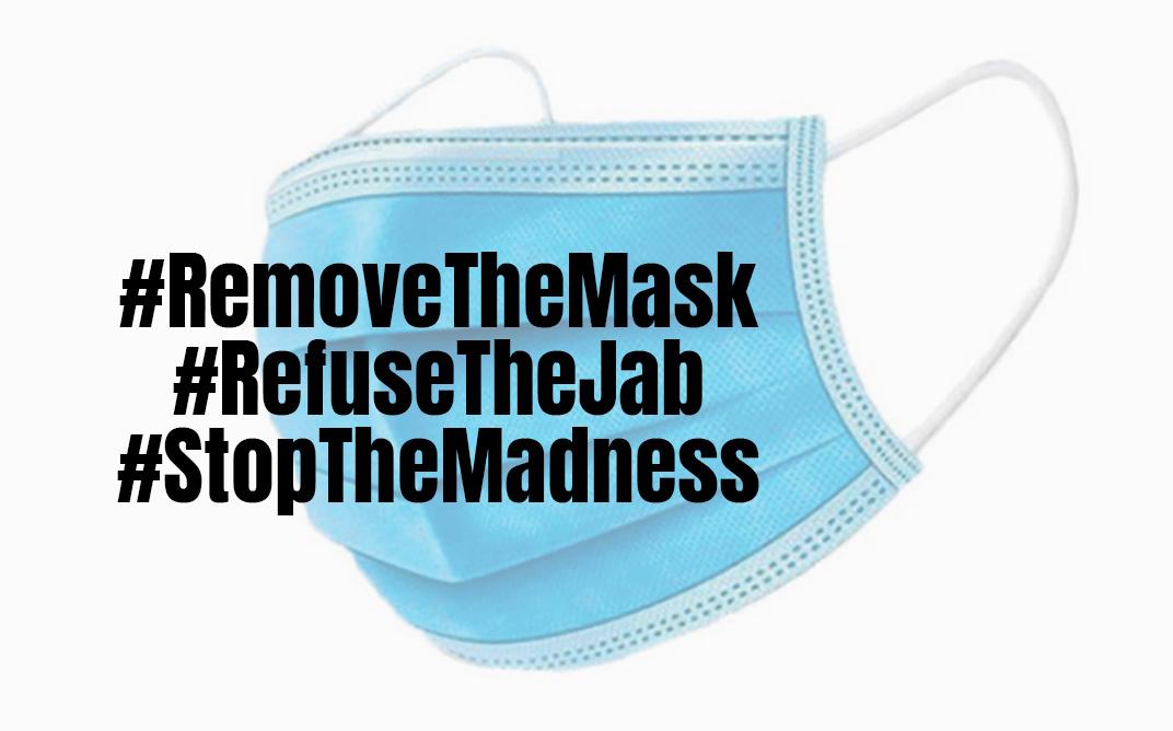 #RemoveTheMask #RefuseTheJab #StopTheMadness